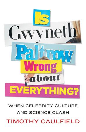 Is Gwyneth Paltrow Wrong About Everything?: When Celebrity Culture and Science Clash. By Timothy Caulfield (Source)